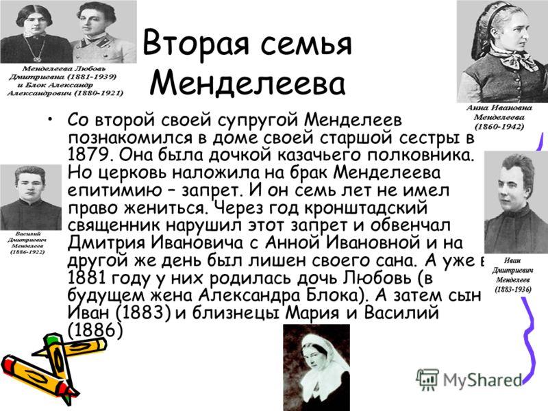 Вторая семья Менделеева Со второй своей супругой Менделеев познакомился в доме своей старшой сестры в 1879. Она была дочкой казачьего полковника. Но церковь наложила на брак Менделеева епитимию – запрет. И он семь лет не имел право жениться. Через го