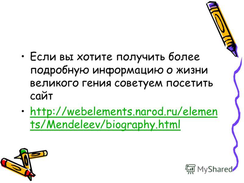 Если вы хотите получить более подробную информацию о жизни великого гения советуем посетить сайт http://webelements.narod.ru/elemen ts/Mendeleev/biography.html