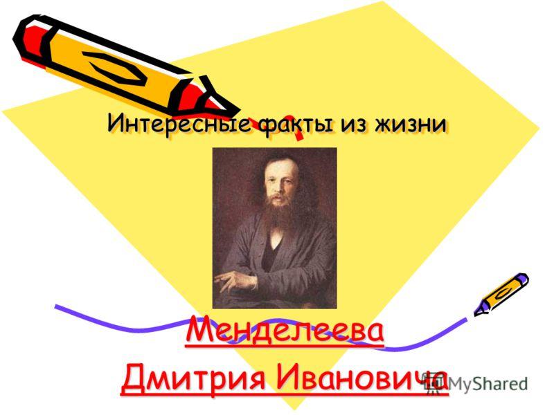 Интересные факты из жизни Интересные факты из жизни Менделеева Дмитрия Ивановича