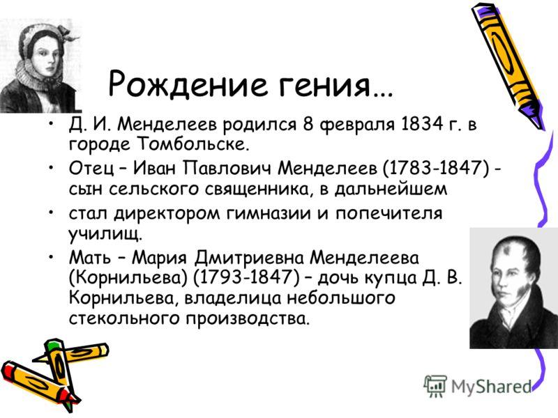 Рождение гения… Д. И. Менделеев родился 8 февраля 1834 г. в городе Томбольске. Отец – Иван Павлович Менделеев (1783-1847) - сын сельского священника, в дальнейшем стал директором гимназии и попечителя училищ. Мать – Мария Дмитриевна Менделеева (Корни