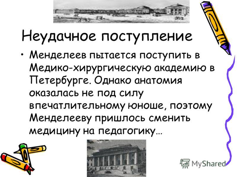 Неудачное поступление Менделеев пытается поступить в Медико-хирургическую академию в Петербурге. Однако анатомия оказалась не под силу впечатлительному юноше, поэтому Менделееву пришлось сменить медицину на педагогику…