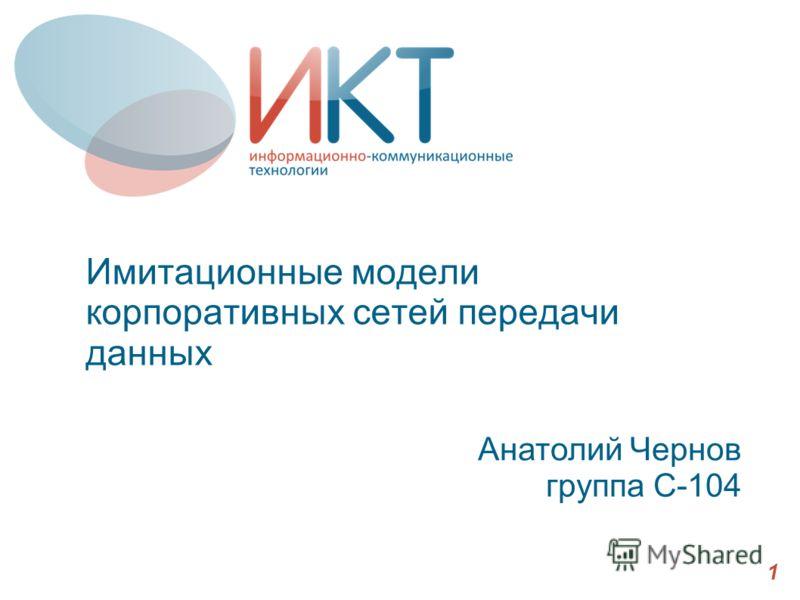 Имитационные модели корпоративных сетей передачи данных Анатолий Чернов группа С-104 1