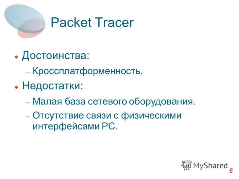 Packet Tracer 6 Достоинства: Кроссплатформенность. Недостатки: Малая база сетевого оборудования. Отсутствие связи с физическими интерфейсами PC.