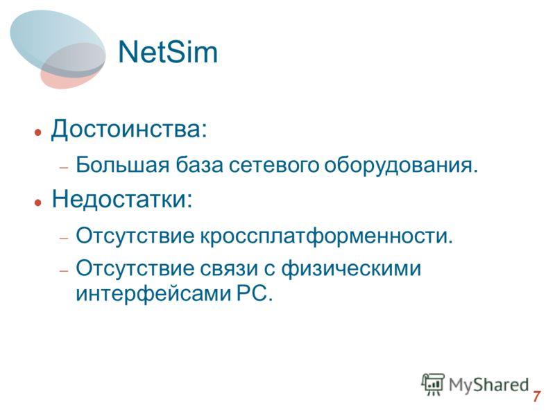 NetSim 7 Достоинства: Большая база сетевого оборудования. Недостатки: Отсутствие кроссплатформенности. Отсутствие связи с физическими интерфейсами PC.