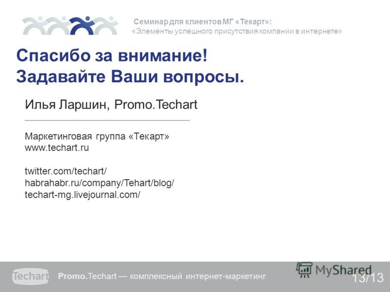 Promo.Techart комплексный интернет-маркетинг 13/13 Спасибо за внимание! Задавайте Ваши вопросы. Илья Ларшин, Promo.Techart _______________________________________ Маркетинговая группа «Текарт» www.techart.ru twitter.com/techart/ habrahabr.ru/company/