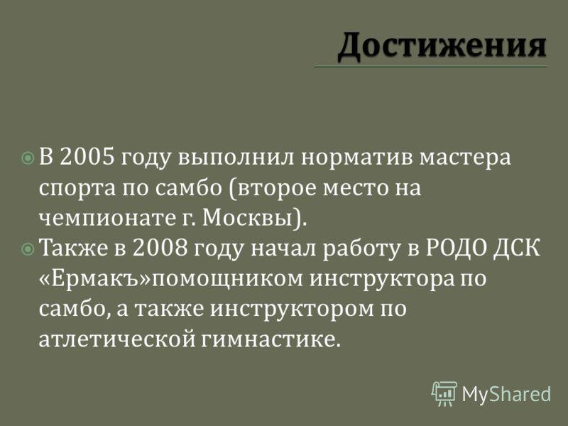 В 2005 году выполнил норматив мастера спорта по самбо ( второе место на чемпионате г. Москвы ). Также в 2008 году начал работу в РОДО ДСК « Ермакъ » помощником инструктора по самбо, а также инструктором по атлетической гимнастике.