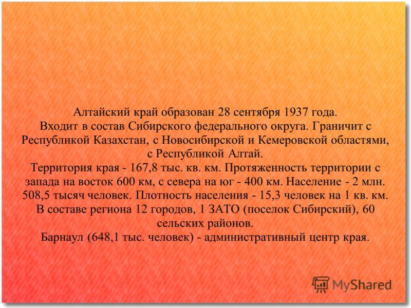 Алтайский край образован 28 сентября 1937 года. Входит в состав Сибирского федерального округа. Граничит с Республикой Казахстан, с Новосибирской и Кемеровской областями, с Республикой Алтай. Территория края - 167,8 тыс. кв. км. Протяженность террито