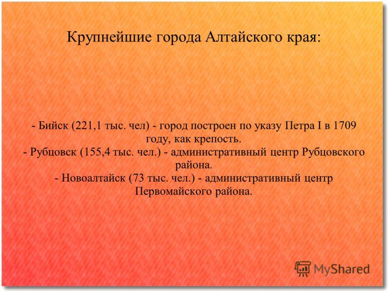 Крупнейшие города Алтайского края: - Бийск (221,1 тыс. чел) - город построен по указу Петра I в 1709 году, как крепость. - Рубцовск (155,4 тыс. чел.) - административный центр Рубцовского района. - Новоалтайск (73 тыс. чел.) - административный центр П