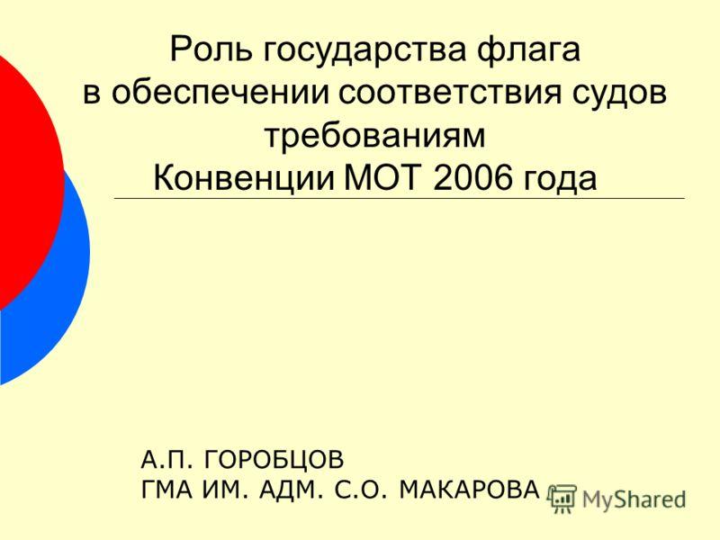 Роль государства флага в обеспечении соответствия судов требованиям Конвенции МОТ 2006 года А.П. ГОРОБЦОВ ГМА ИМ. АДМ. С.О. МАКАРОВА