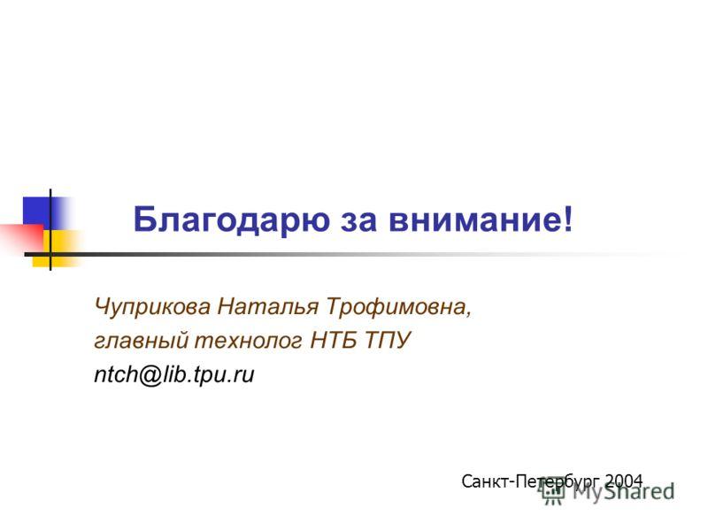 Благодарю за внимание! Чуприкова Наталья Трофимовна, главный технолог НТБ ТПУ ntch@lib.tpu.ru Санкт-Петербург 2004