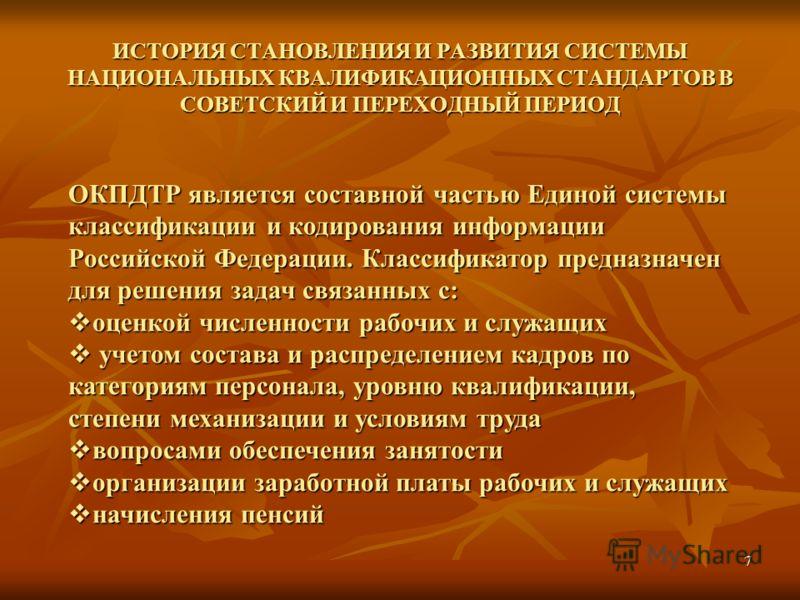 7 ИСТОРИЯ СТАНОВЛЕНИЯ И РАЗВИТИЯ СИСТЕМЫ НАЦИОНАЛЬНЫХ КВАЛИФИКАЦИОННЫХ СТАНДАРТОВ В СОВЕТСКИЙ И ПЕРЕХОДНЫЙ ПЕРИОД ОКПДТР является составной частью Единой системы классификации и кодирования информации Российской Федерации. Классификатор предназначен