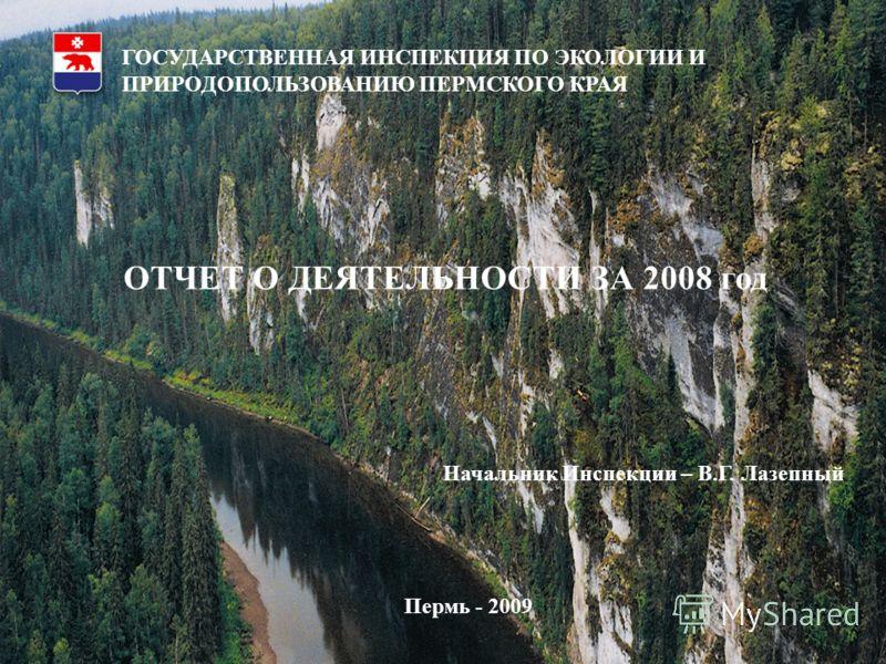 1 Государственная инспекция по охране окружающей среды Пермского края Отчет за 2007 год План на 2008 год Начальник инспекции Лазепный В.Г. ГОСУДАРСТВЕННАЯ ИНСПЕКЦИЯ ПО ЭКОЛОГИИ И ПРИРОДОПОЛЬЗОВАНИЮ ПЕРМСКОГО КРАЯ ОТЧЕТ О ДЕЯТЕЛЬНОСТИ ЗА 2008 год Нача