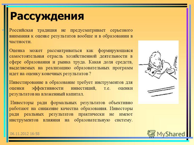 06.11.2012 17:00 Рассуждения Российская традиция не предусматривает серьезного внимания к оценке результатов вообще и в образовании в частности. Оценка может рассматриваться как формирующаяся самостоятельная отрасль хозяйственной деятельности в сфере