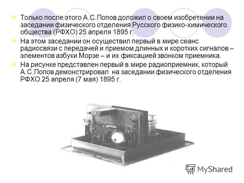Только после этого А.С.Попов доложил о своем изобретении на заседании физического отделения Русского физико-химического общества (РФХО) 25 апреля 1895 г. На этом заседании он осуществил первый в мире сеанс радиосвязи с передачей и приемом длинных и к