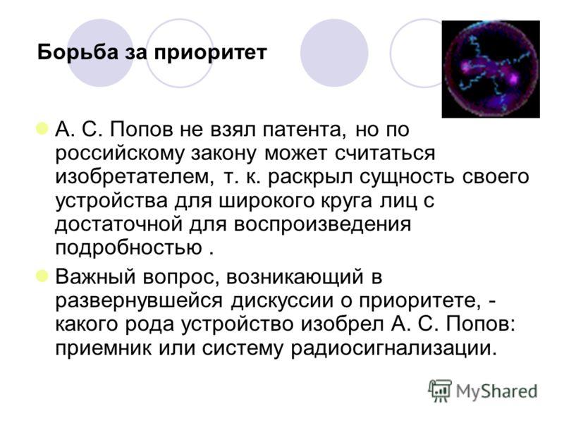 Борьба за приоритет А. С. Попов не взял патента, но по российскому закону может считаться изобретателем, т. к. раскрыл сущность своего устройства для широкого круга лиц с достаточной для воспроизведения подробностью. Важный вопрос, возникающий в разв
