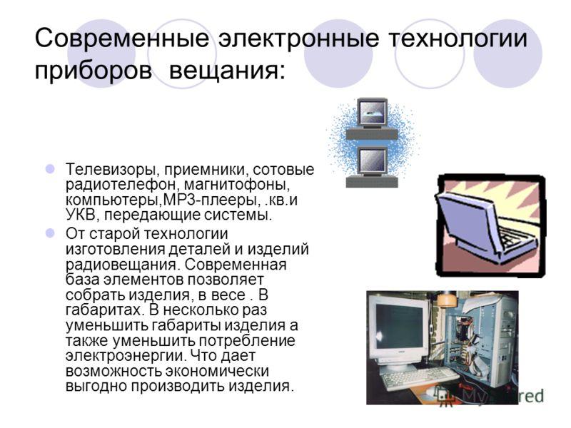 Современные электронные технологии приборов вещания: Телевизоры, приемники, сотовые радиотелефон, магнитофоны, компьютеры,МР3-плееры,.кв.и УКВ, передающие системы. От старой технологии изготовления деталей и изделий радиовещания. Современная база эле