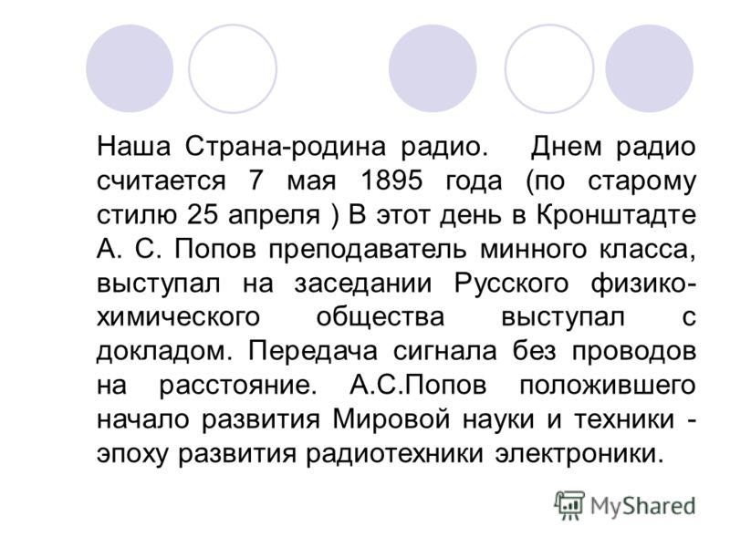 Наша Страна-родина радио. Днем радио считается 7 мая 1895 года (по старому стилю 25 апреля ) В этот день в Кронштадте А. С. Попов преподаватель минного класса, выступал на заседании Русского физико- химического общества выступал с докладом. Передача