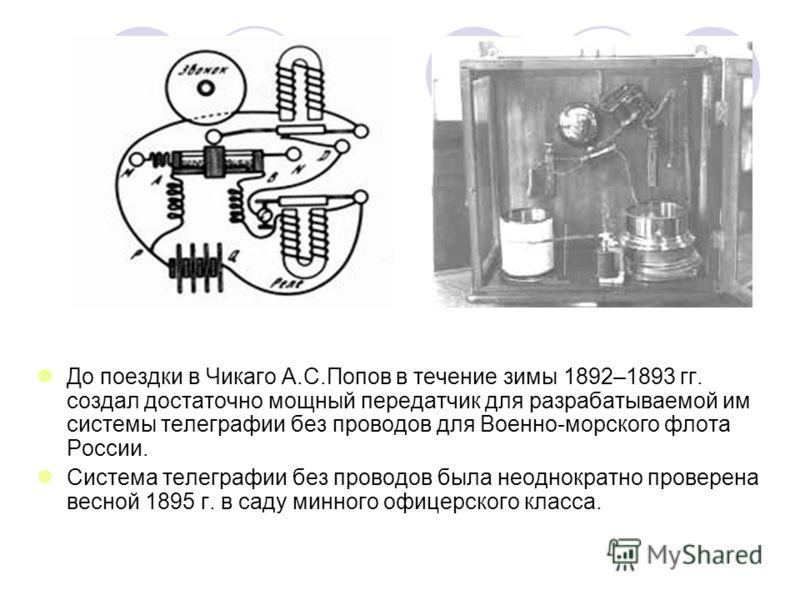 До поездки в Чикаго А.С.Попов в течение зимы 1892–1893 гг. создал достаточно мощный передатчик для разрабатываемой им системы телеграфии без проводов для Военно-морского флота России. Система телеграфии без проводов была неоднократно проверена весной