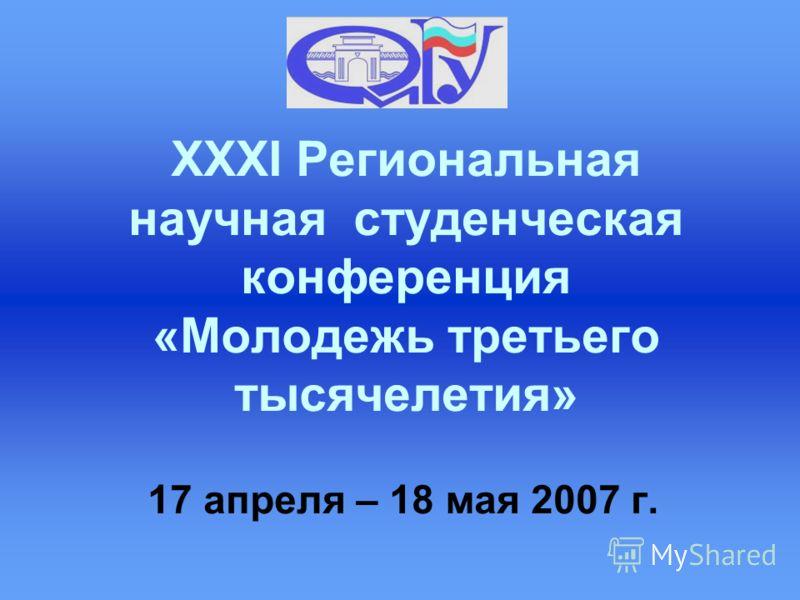 XXXI Региональная научная студенческая конференция «Молодежь третьего тысячелетия» 17 апреля – 18 мая 2007 г.