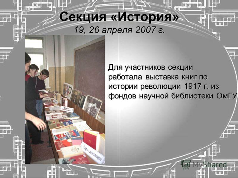 Секция «История» 19, 26 апреля 2007 г. Для участников секции работала выставка книг по истории революции 1917 г. из фондов научной библиотеки ОмГУ