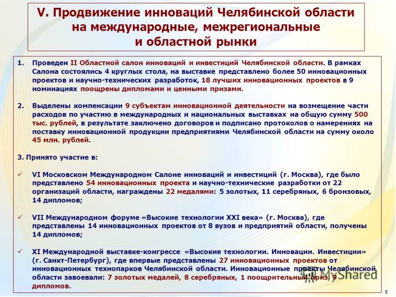 V. Продвижение инноваций Челябинской области на международные, межрегиональные и областной рынки 1.Проведен II Областной салон инноваций и инвестиций Челябинской области. В рамках Салона состоялись 4 круглых стола, на выставке представлено более 50 и