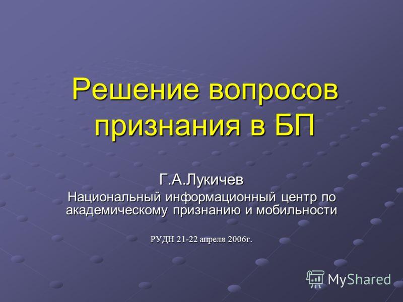 Решение вопросов признания в БП Г.А.Лукичев Национальный информационный центр по академическому признанию и мобильности РУДН 21-22 апреля 2006г.
