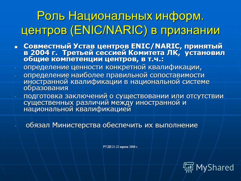 Роль Национальных информ. центров (ENIC/NARIC) в признании Совместный Устав центров ENIC/NARIC, принятый в 2004 г. Третьей сессией Комитета ЛК, установил общие компетенции центров, в т.ч.: Совместный Устав центров ENIC/NARIC, принятый в 2004 г. Треть