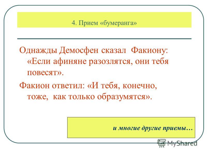4. Прием «бумеранга» Однажды Демосфен сказал Факиону: «Если афиняне разозлятся, они тебя повесят». Факион ответил: «И тебя, конечно, тоже, как только образумятся». и многие другие приемы…