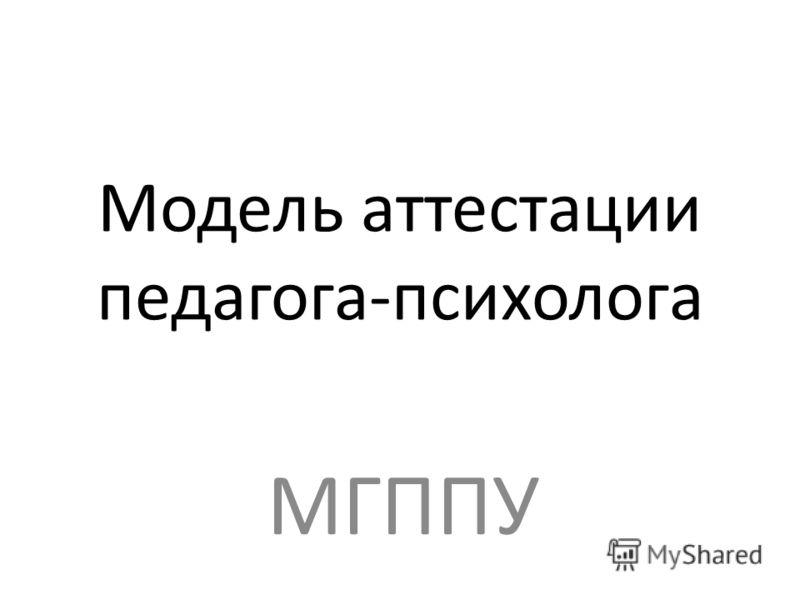 Модель аттестации педагога-психолога МГППУ