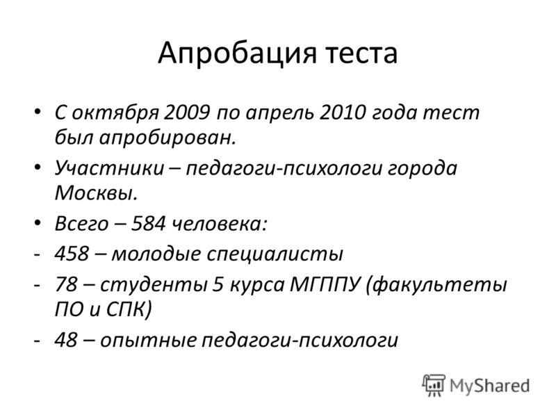 Апробация теста С октября 2009 по апрель 2010 года тест был апробирован. Участники – педагоги-психологи города Москвы. Всего – 584 человека: -458 – молодые специалисты -78 – студенты 5 курса МГППУ (факультеты ПО и СПК) -48 – опытные педагоги-психолог