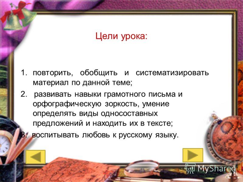 Цели урока: 1.повторить, обобщить и систематизировать материал по данной теме; 2. развивать навыки грамотного письма и орфографическую зоркость, умение определять виды односоставных предложений и находить их в тексте; 3. воспитывать любовь к русскому