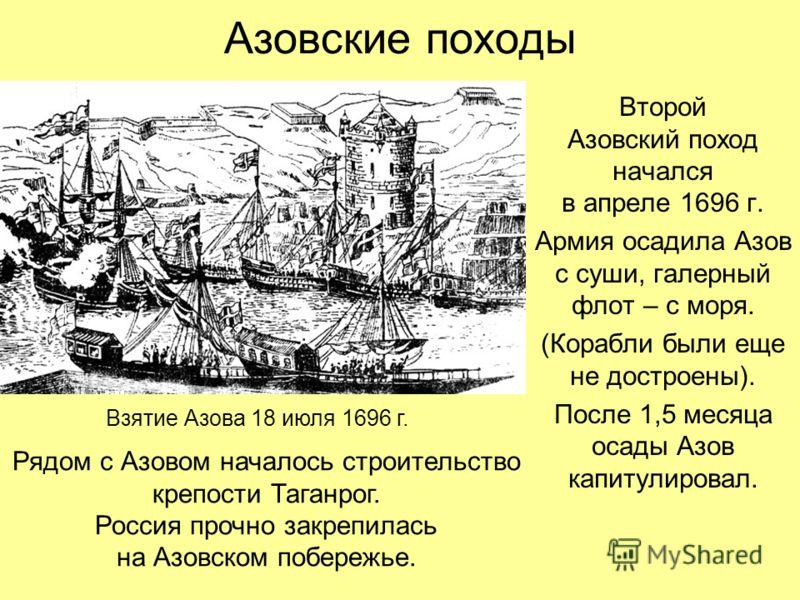 Азовские походы Второй Азовский поход начался в апреле 1696 г. Армия осадила Азов с суши, галерный флот – с моря. (Корабли были еще не достроены). После 1,5 месяца осады Азов капитулировал. Взятие Азова 18 июля 1696 г. Рядом с Азовом началось строите