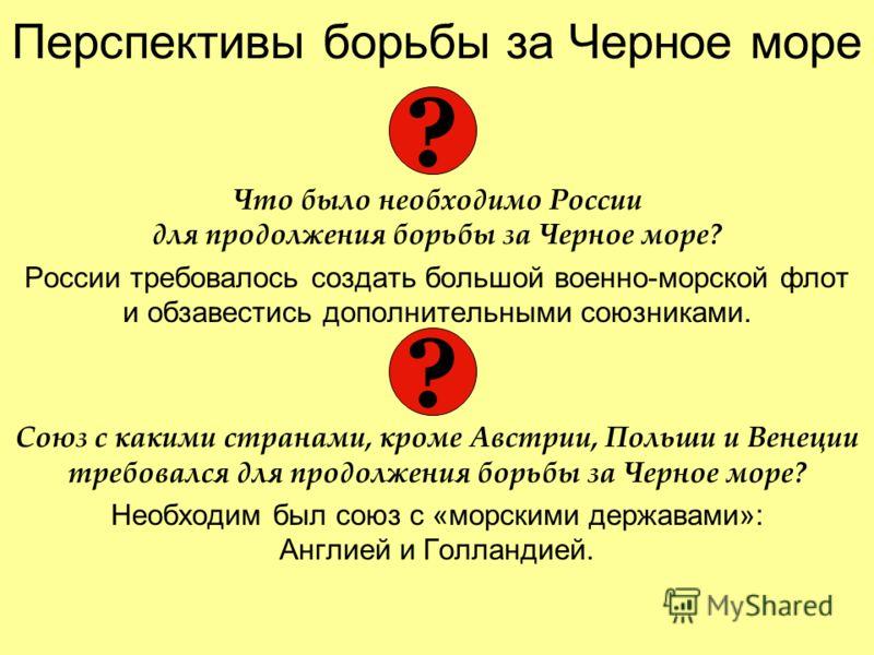 Перспективы борьбы за Черное море Что было необходимо России для продолжения борьбы за Черное море? России требовалось создать большой военно-морской флот и обзавестись дополнительными союзниками. Союз с какими странами, кроме Австрии, Польши и Венец