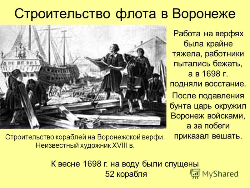 Строительство флота в Воронеже Работа на верфях была крайне тяжела, работники пытались бежать, а в 1698 г. подняли восстание. После подавления бунта царь окружил Воронеж войсками, а за побеги приказал вешать. К весне 1698 г. на воду были спущены 52 к