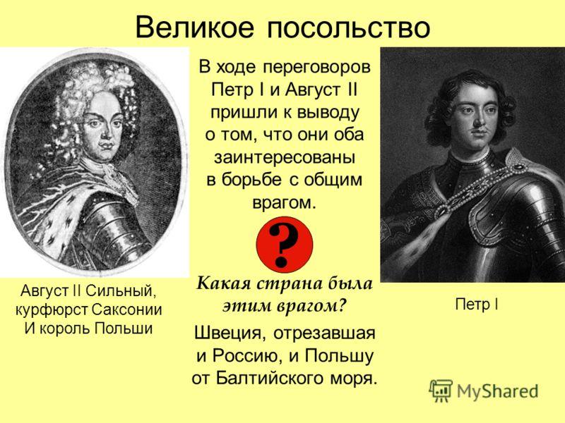 Великое посольство В ходе переговоров Петр I и Август II пришли к выводу о том, что они оба заинтересованы в борьбе с общим врагом. Какая страна была этим врагом? Швеция, отрезавшая и Россию, и Польшу от Балтийского моря. Август II Сильный, курфюрст