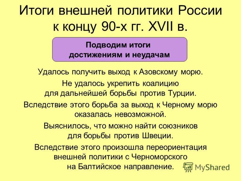 Итоги внешней политики России к концу 90-х гг. XVII в. Удалось получить выход к Азовскому морю. Не удалось укрепить коалицию для дальнейшей борьбы против Турции. Вследствие этого борьба за выход к Черному морю оказалась невозможной. Выяснилось, что м