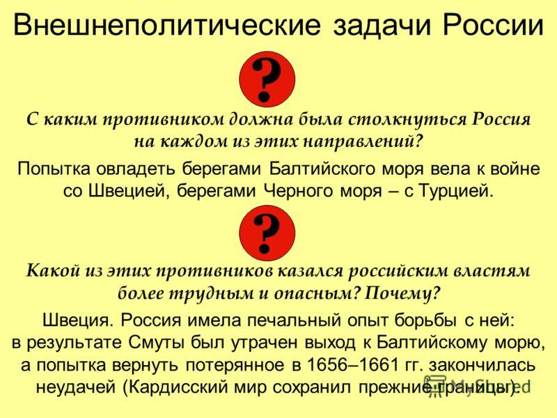 Внешнеполитические задачи России С каким противником должна была столкнуться Россия на каждом из этих направлений? Попытка овладеть берегами Балтийского моря вела к войне со Швецией, берегами Черного моря – с Турцией. Какой из этих противников казалс