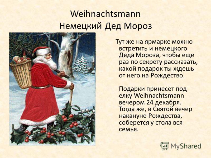 Weihnachtsmann Немецкий Дед Мороз Тут же на ярмарке можно встретить и немецкого Деда Мороза, чтобы еще раз по секрету рассказать, какой подарок ты ждешь от него на Рождество. Подарки принесет под елку Weihnachtsmann вечером 24 декабря. Тогда же, в Св