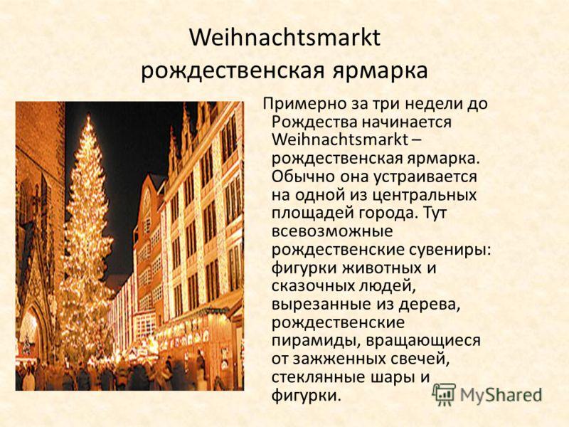 Weihnachtsmarkt рождественская ярмарка Примерно за три недели до Рождества начинается Weihnachtsmarkt – рождественская ярмарка. Обычно она устраивается на одной из центральных площадей города. Тут всевозможные рождественские сувениры: фигурки животны