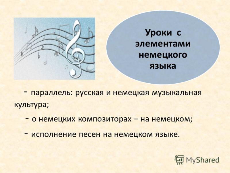 - параллель: русская и немецкая музыкальная культура; - о немецких композиторах – на немецком; - исполнение песен на немецком языке. Уроки с элементами немецкого языка