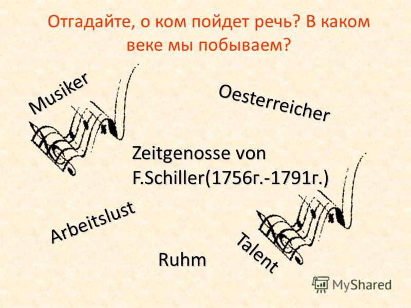 Отгадайте, о ком пойдет речь? В каком веке мы побываем? Oesterreicher Musiker Zeitgenosse von F.Schiller(1756г.-1791г.) Arbeitslust Ruhm Talent