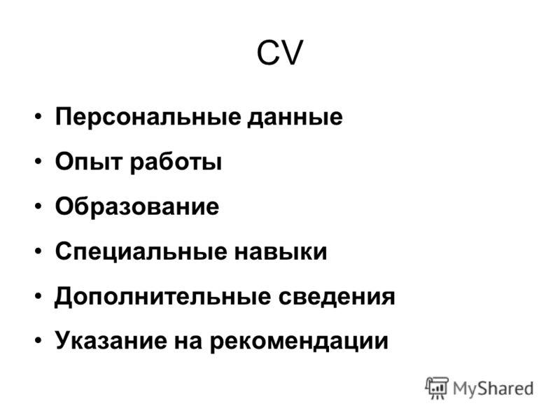 CV Персональные данные Опыт работы Образование Специальные навыки Дополнительные сведения Указание на рекомендации