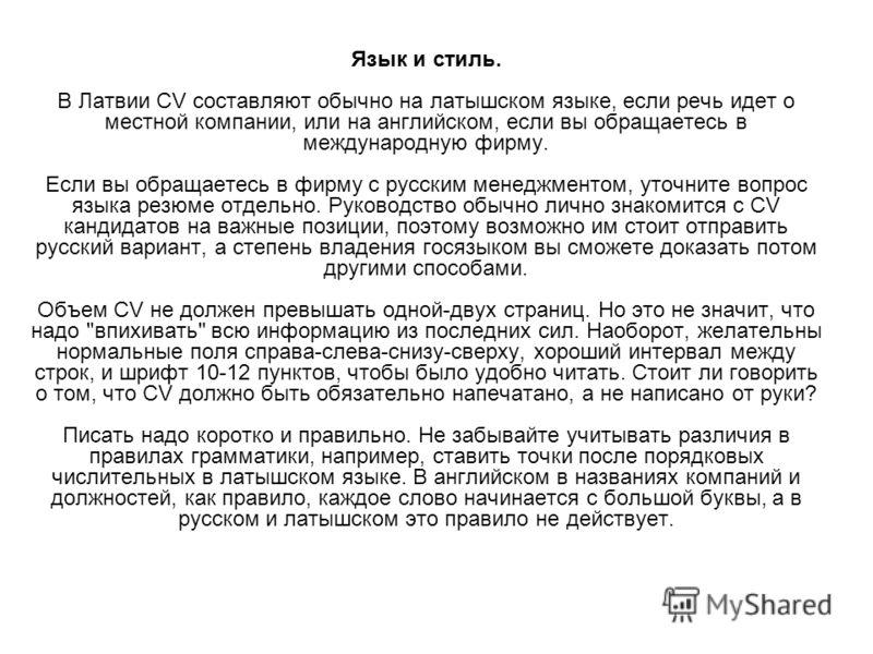 Язык и стиль. В Латвии CV составляют обычно на латышском языке, если речь идет о местной компании, или на английском, если вы обращаетесь в международную фирму. Если вы обращаетесь в фирму с русским менеджментом, уточните вопрос языка резюме отдельно