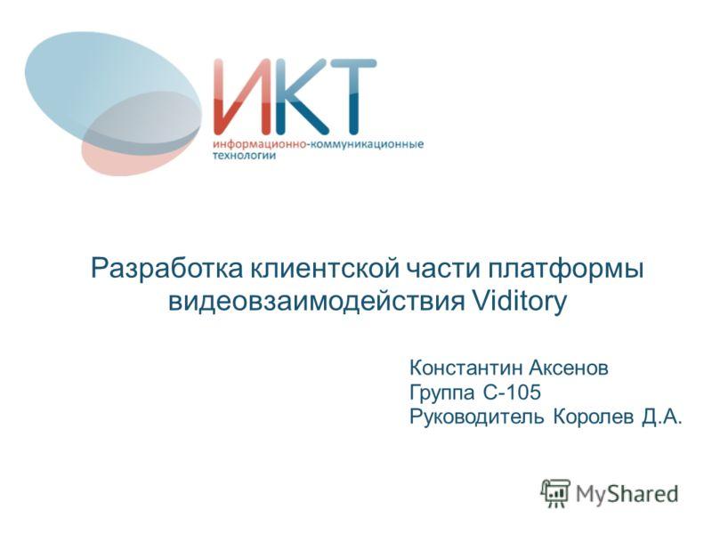 Разработка клиентской части платформы видеовзаимодействия Viditory Константин Аксенов Группа С-105 Руководитель Королев Д.А.