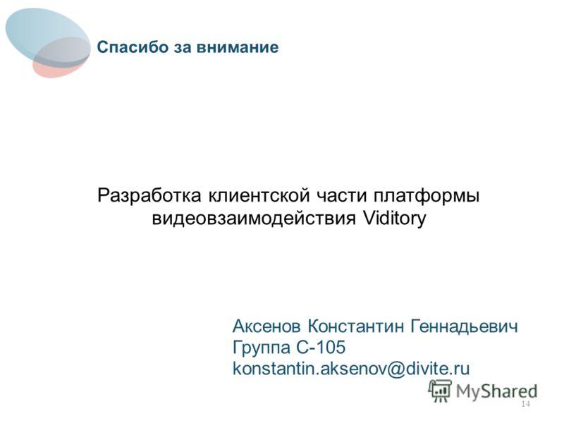 Разработка клиентской части платформы видеовзаимодействия Viditory Аксенов Константин Геннадьевич Группа С-105 konstantin.aksenov@divite.ru Спасибо за внимание 14