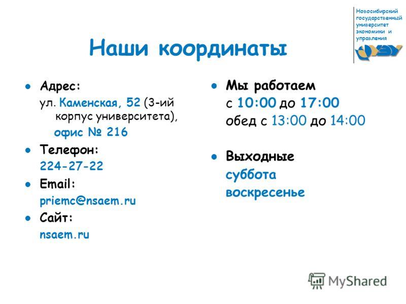 Новосибирский государственный университет экономики и управления Наши координаты Адрес: ул. Каменская, 52 (3-ий корпус университета), офис 216 Телефон: 224-27-22 Email: priemc@nsaem.ru Сайт: nsaem.ru Мы работаем с 10:00 до 17:00 обед с 13:00 до 14:00