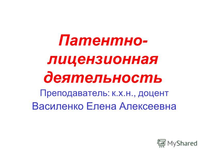 Патентно- лицензионная деятельность Преподаватель: к.х.н., доцент Василенко Елена Алексеевна