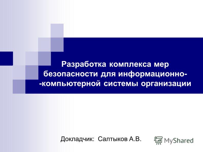 Разработка комплекса мер безопасности для информационно- -компьютерной системы организации Докладчик: Салтыков А.В.