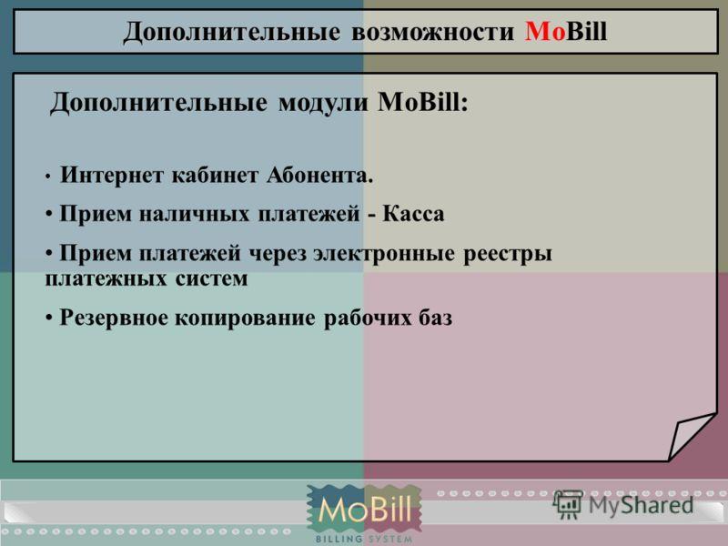 Дополнительные возможности Дополнительные возможности MoBill Дополнительные модули MoBill: Интернет кабинет Абонента. Прием наличных платежей - Касса Прием платежей через электронные реестры платежных систем Резервное копирование рабочих баз