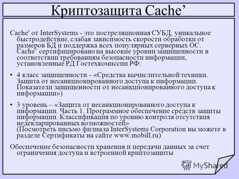 Криптозащита Cache Cache' от InterSystems - это постреляционная СУБД, уникальное быстродействие, слабая зависимость скорости обработки от размеров БД и поддержка всех популярных серверных ОС. Cache сертифицировано на высокие уровни защищенности в соо